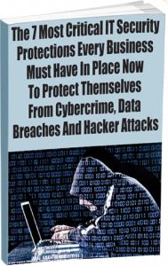 The 7 Most Critical IT Security Protections Every Business Must Have In Place Now To Protect Themselves From Cybercrime, Data Breaches And Hacker Attacks